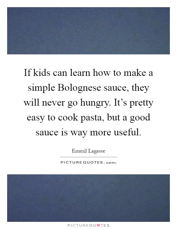 If kids can learn how to make a simple Bolognese sauce, they will never go hungry. It's pretty easy to cook pasta, but a good sauce is way more useful Picture Quote #1