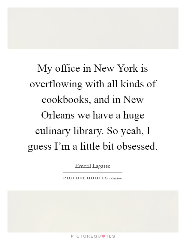 My office in New York is overflowing with all kinds of cookbooks, and in New Orleans we have a huge culinary library. So yeah, I guess I'm a little bit obsessed Picture Quote #1