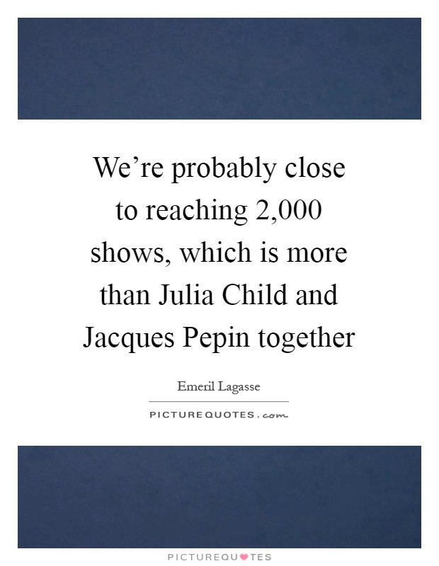 We're probably close to reaching 2,000 shows, which is more than Julia Child and Jacques Pepin together Picture Quote #1