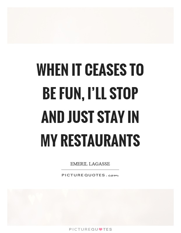 When it ceases to be fun, I'll stop and just stay in my restaurants Picture Quote #1