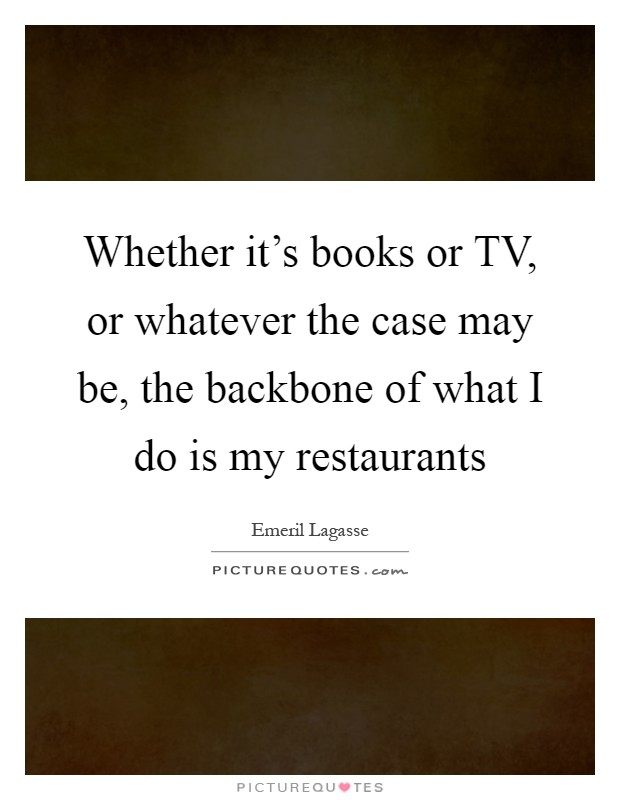 Whether it's books or TV, or whatever the case may be, the backbone of what I do is my restaurants Picture Quote #1