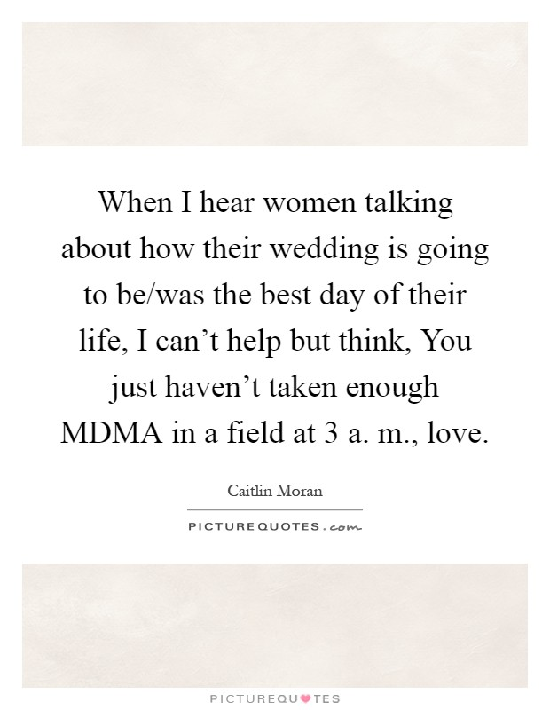 When I hear women talking about how their wedding is going to be/was the best day of their life, I can't help but think, You just haven't taken enough MDMA in a field at 3 a. m., love Picture Quote #1