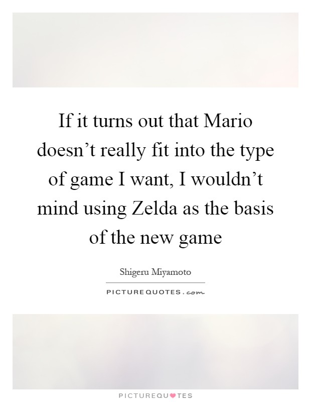If it turns out that Mario doesn't really fit into the type of game I want, I wouldn't mind using Zelda as the basis of the new game Picture Quote #1