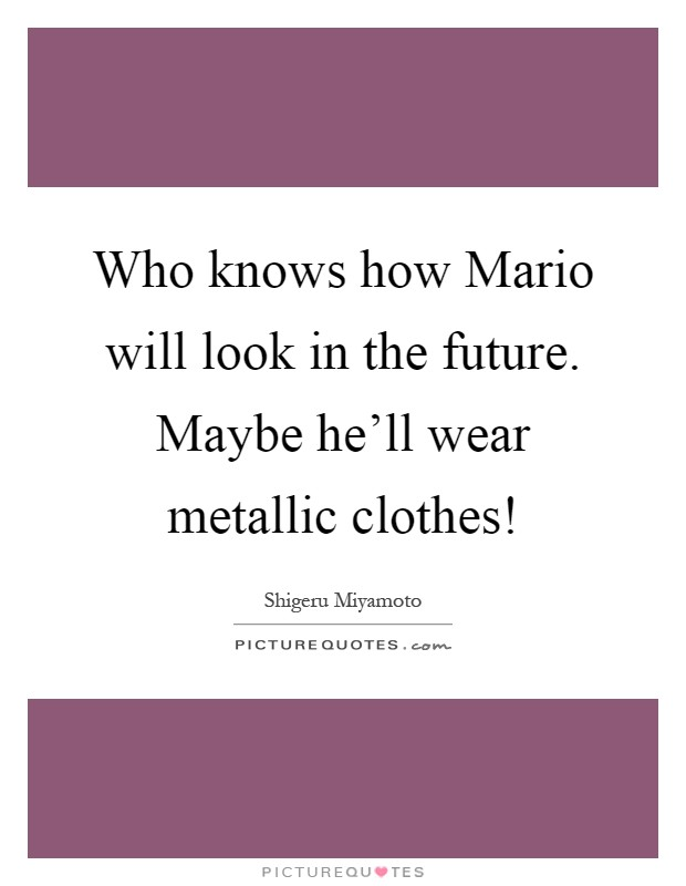 Who knows how Mario will look in the future. Maybe he'll wear metallic clothes! Picture Quote #1