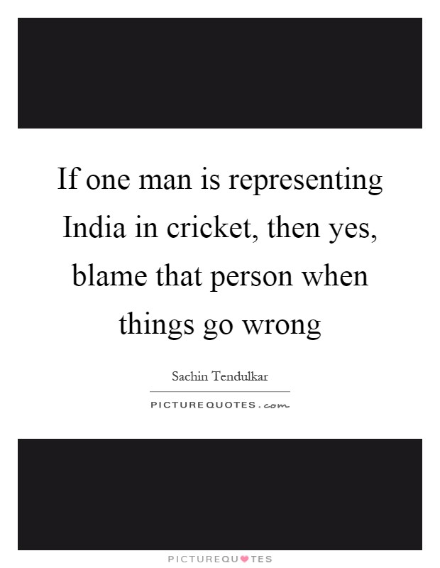 If one man is representing India in cricket, then yes, blame that person when things go wrong Picture Quote #1