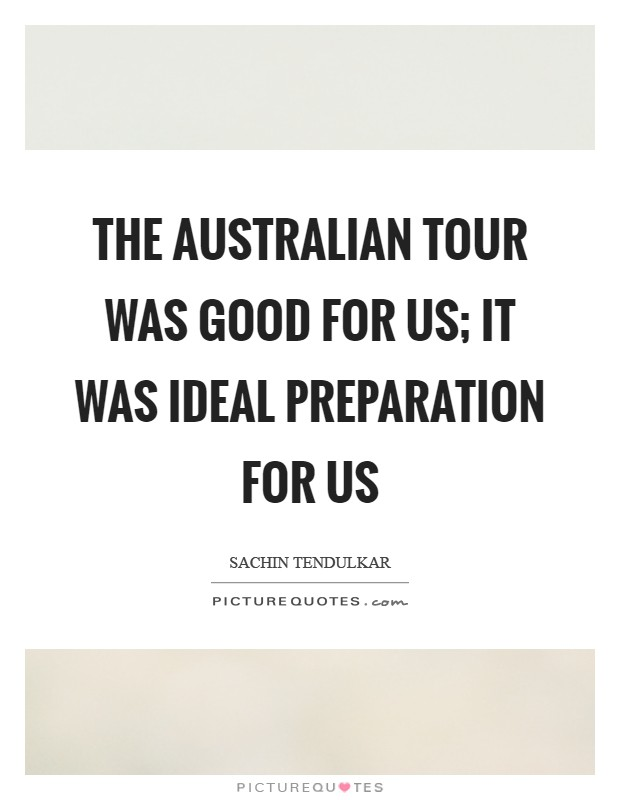 The Australian tour was good for us; it was ideal preparation for us Picture Quote #1