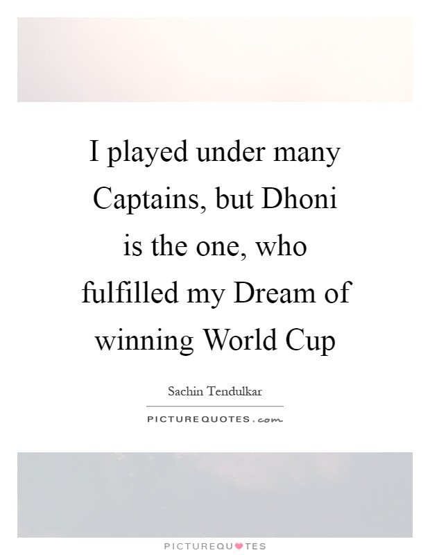 I played under many Captains, but Dhoni is the one, who fulfilled my Dream of winning World Cup Picture Quote #1