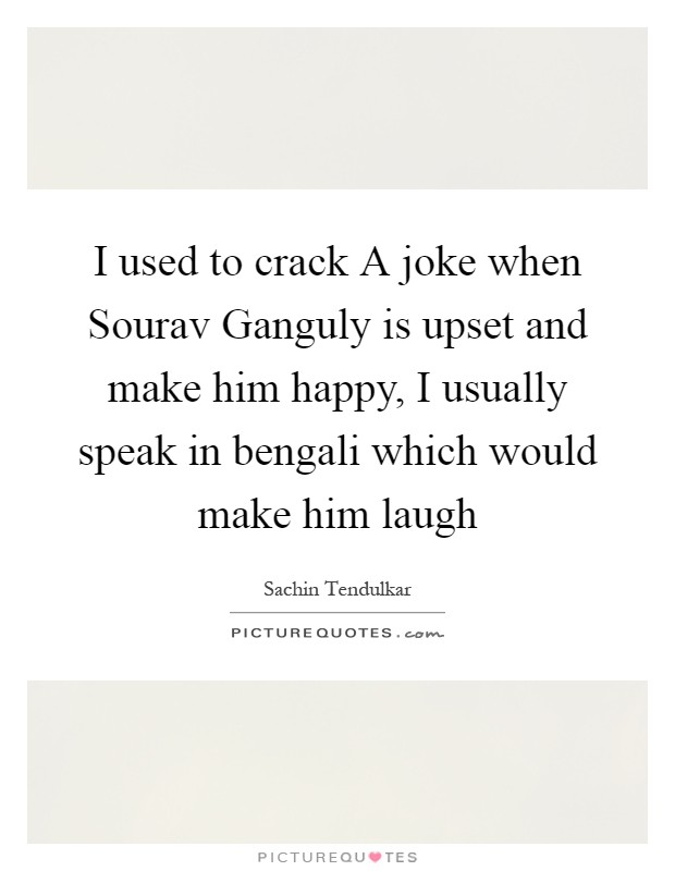 I used to crack A joke when Sourav Ganguly is upset and make him happy, I usually speak in bengali which would make him laugh Picture Quote #1