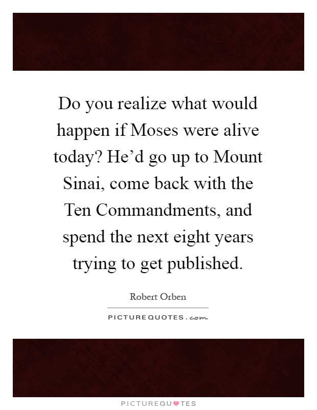 Do you realize what would happen if Moses were alive today? He'd go up to Mount Sinai, come back with the Ten Commandments, and spend the next eight years trying to get published Picture Quote #1