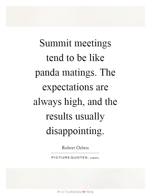 Summit meetings tend to be like panda matings. The expectations are always high, and the results usually disappointing Picture Quote #1