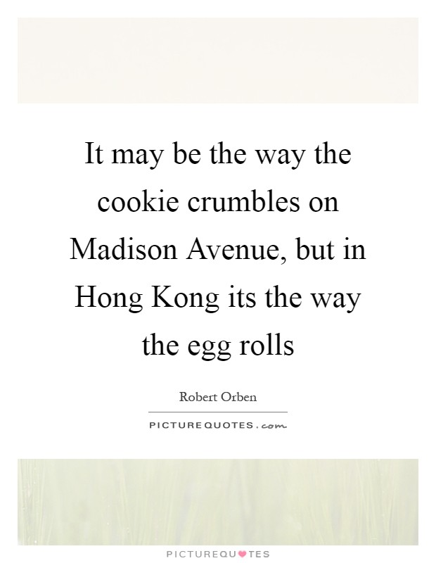 It may be the way the cookie crumbles on Madison Avenue, but in Hong Kong its the way the egg rolls Picture Quote #1