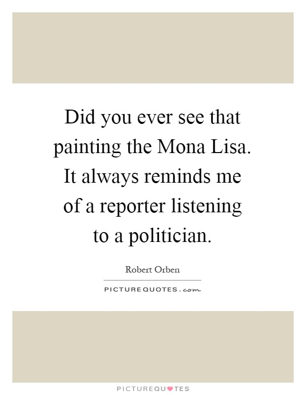 Did you ever see that painting the Mona Lisa. It always reminds me of a reporter listening to a politician Picture Quote #1