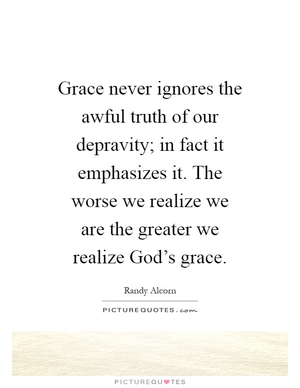 Grace never ignores the awful truth of our depravity; in fact it emphasizes it. The worse we realize we are the greater we realize God's grace Picture Quote #1