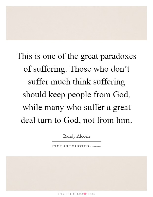 This is one of the great paradoxes of suffering. Those who don't suffer much think suffering should keep people from God, while many who suffer a great deal turn to God, not from him Picture Quote #1