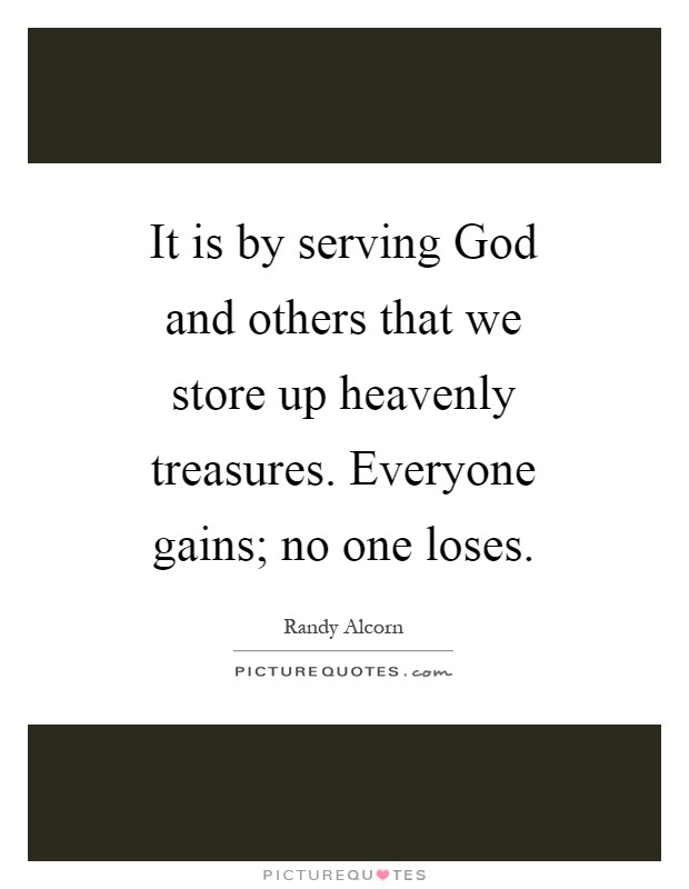 It is by serving God and others that we store up heavenly treasures. Everyone gains; no one loses Picture Quote #1