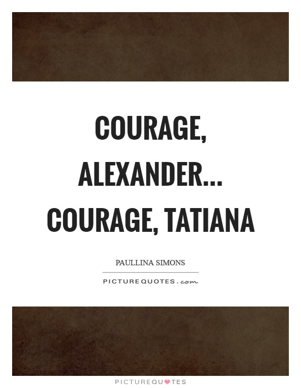Courage, Alexander... Courage, Tatiana Picture Quote #1