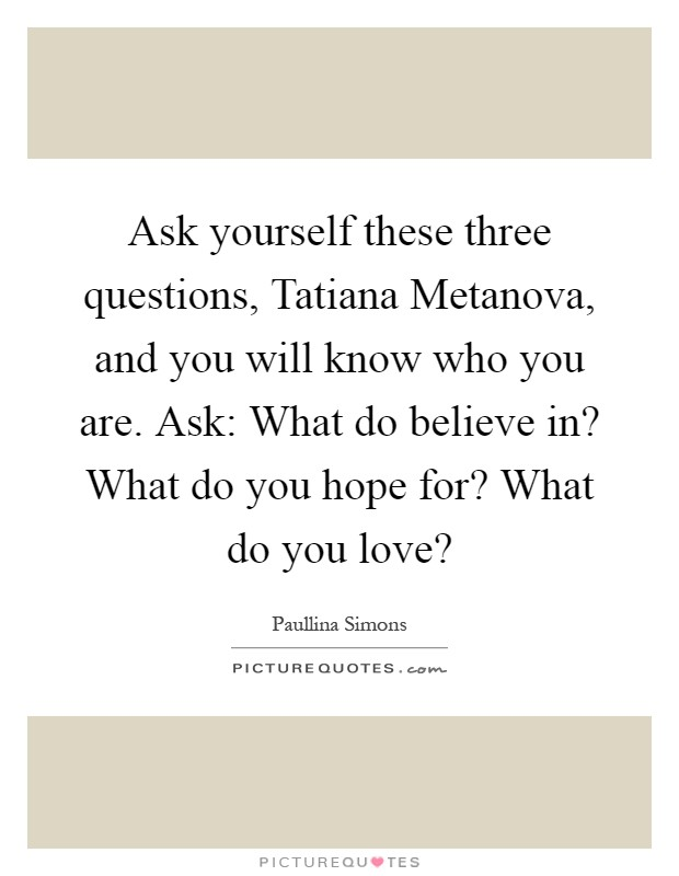 Ask yourself these three questions, Tatiana Metanova, and you will know who you are. Ask: What do believe in? What do you hope for? What do you love? Picture Quote #1