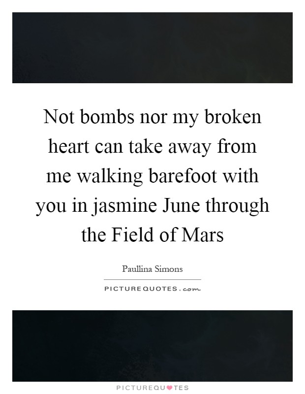 Not bombs nor my broken heart can take away from me walking barefoot with you in jasmine June through the Field of Mars Picture Quote #1