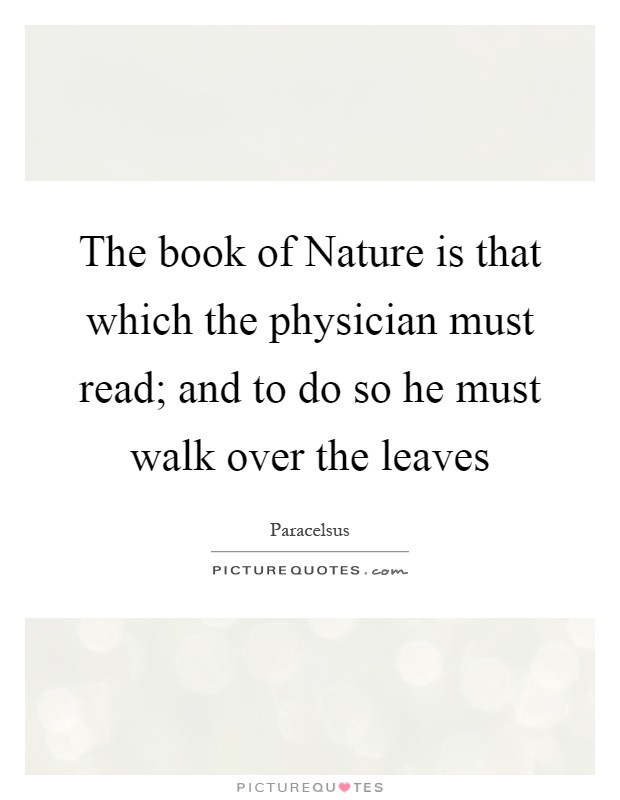 The book of Nature is that which the physician must read; and to do so he must walk over the leaves Picture Quote #1