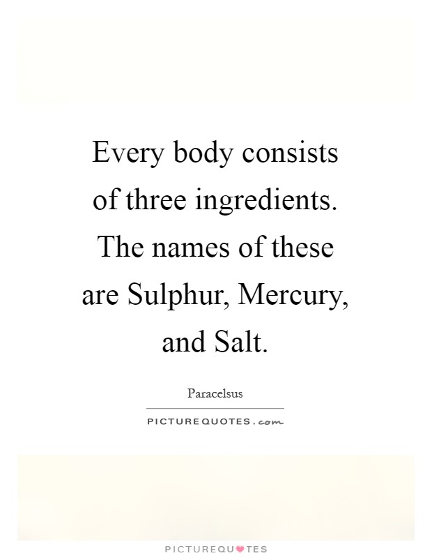 Every body consists of three ingredients. The names of these are Sulphur, Mercury, and Salt Picture Quote #1