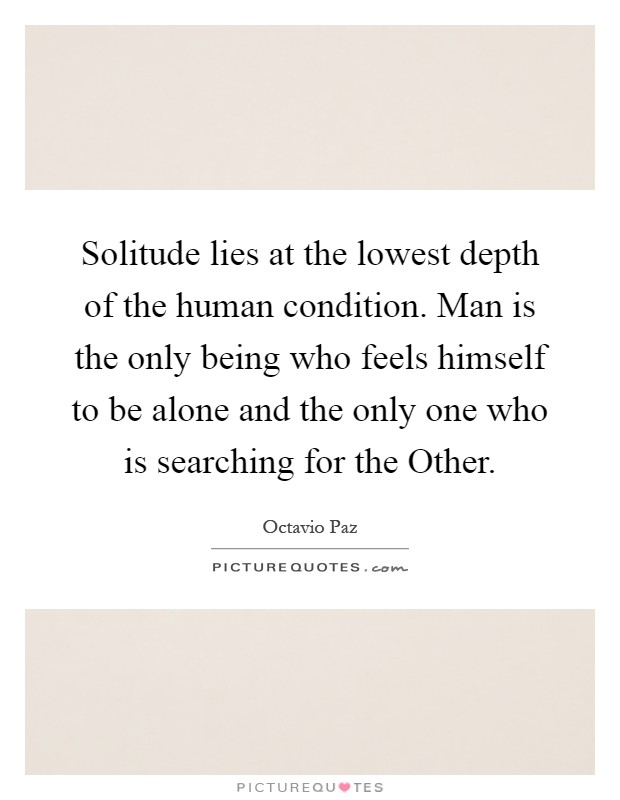 Solitude lies at the lowest depth of the human condition. Man is the only being who feels himself to be alone and the only one who is searching for the Other Picture Quote #1