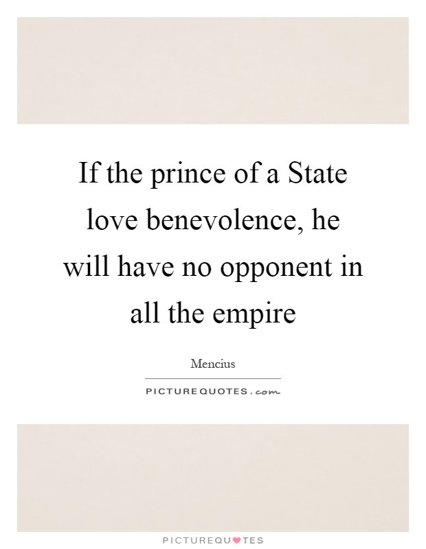 If the prince of a State love benevolence, he will have no opponent in all the empire Picture Quote #1