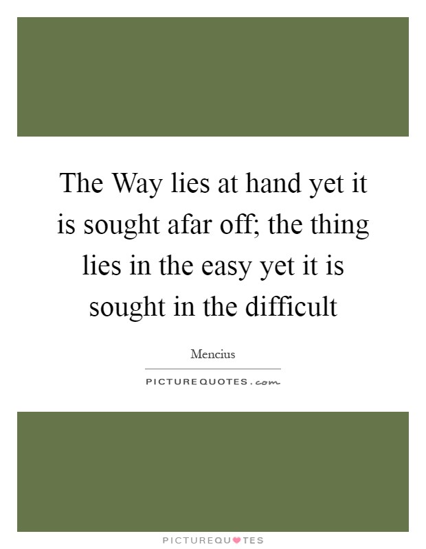 The Way lies at hand yet it is sought afar off; the thing lies in the easy yet it is sought in the difficult Picture Quote #1