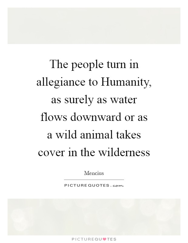 The people turn in allegiance to Humanity, as surely as water flows downward or as a wild animal takes cover in the wilderness Picture Quote #1