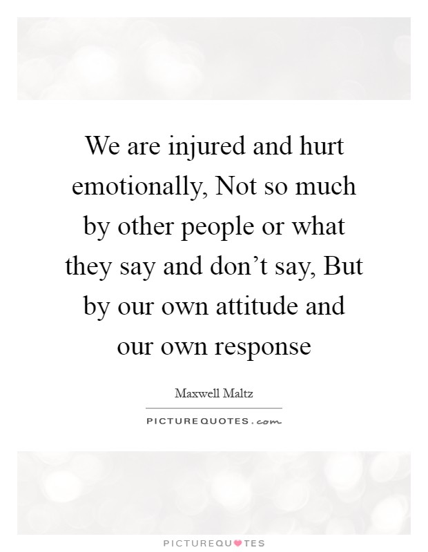 We are injured and hurt emotionally, Not so much by other people or what they say and don't say, But by our own attitude and our own response Picture Quote #1