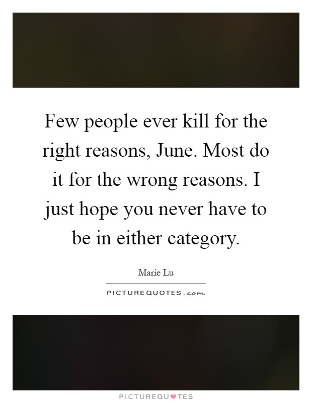 Few people ever kill for the right reasons, June. Most do it for the wrong reasons. I just hope you never have to be in either category Picture Quote #1