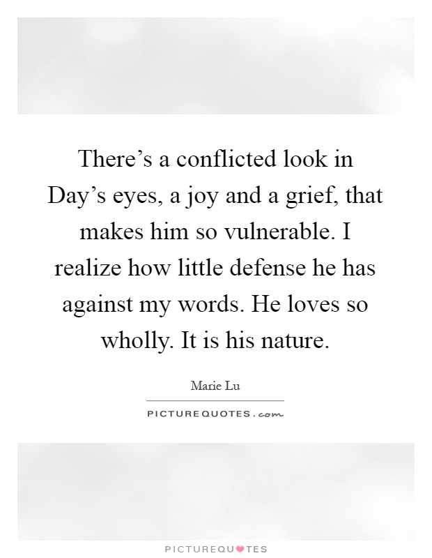 There's a conflicted look in Day's eyes, a joy and a grief, that makes him so vulnerable. I realize how little defense he has against my words. He loves so wholly. It is his nature Picture Quote #1