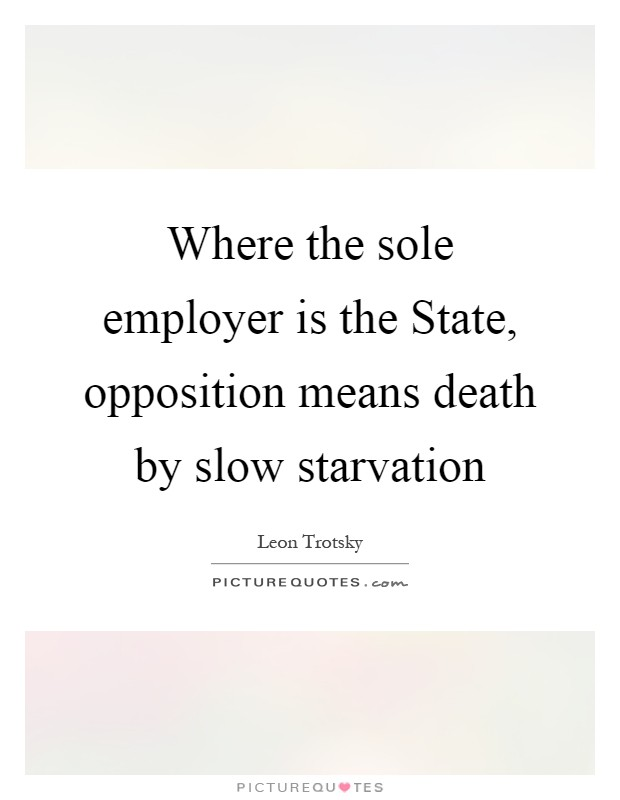 Where the sole employer is the State, opposition means death by slow starvation Picture Quote #1