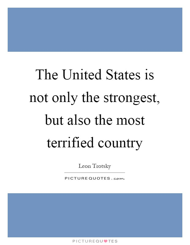 The United States is not only the strongest, but also the most terrified country Picture Quote #1