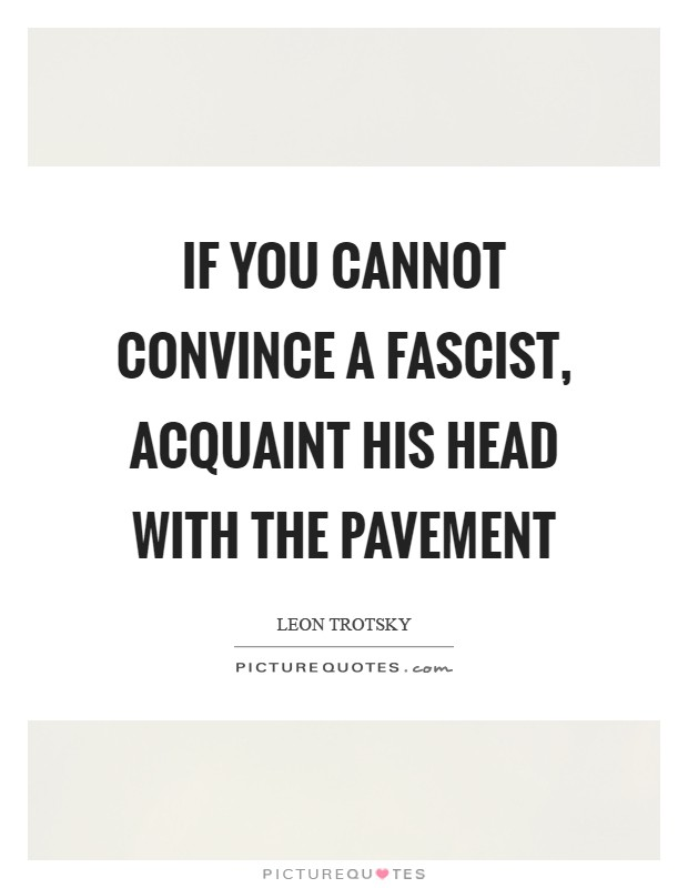 If you cannot convince a Fascist, acquaint his head with the pavement Picture Quote #1