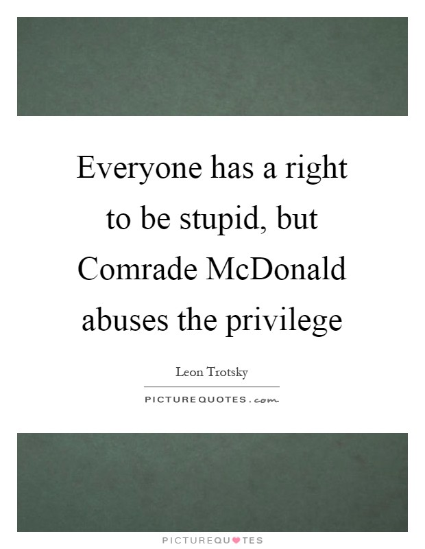 Everyone has a right to be stupid, but Comrade McDonald abuses the privilege Picture Quote #1