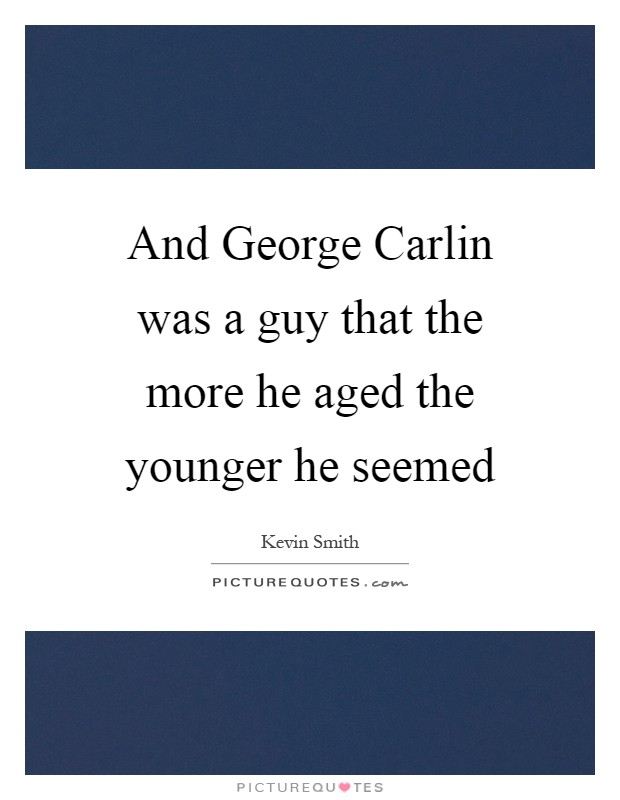 And George Carlin was a guy that the more he aged the younger he seemed Picture Quote #1