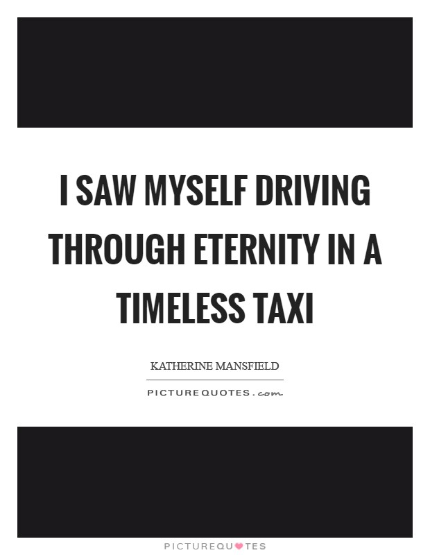 I saw myself driving through Eternity in a timeless taxi Picture Quote #1