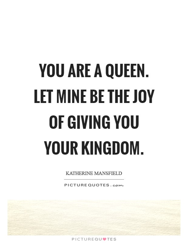 You are a Queen. Let mine be the joy of giving you your kingdom Picture Quote #1