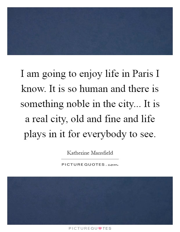 I am going to enjoy life in Paris I know. It is so human and there is something noble in the city... It is a real city, old and fine and life plays in it for everybody to see Picture Quote #1