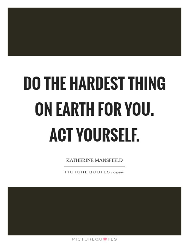 Do the hardest thing on earth for you. ACT YOURSELF Picture Quote #1