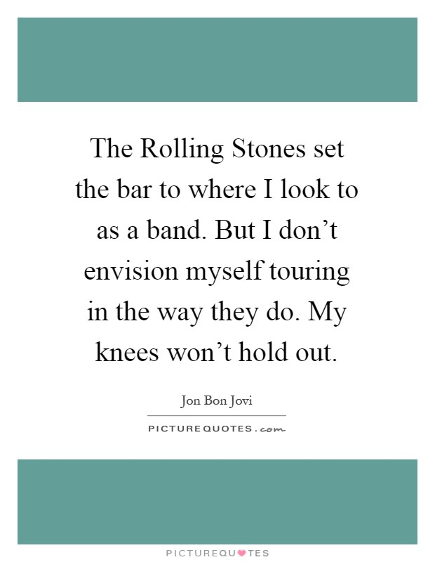 The Rolling Stones set the bar to where I look to as a band. But I don't envision myself touring in the way they do. My knees won't hold out Picture Quote #1