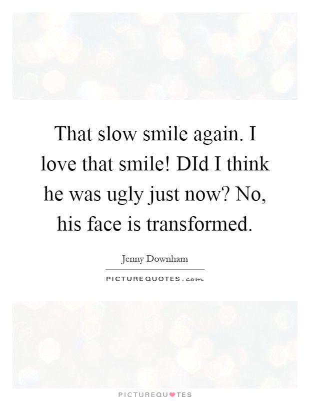 That slow smile again. I love that smile! DId I think he was ugly just now? No, his face is transformed Picture Quote #1