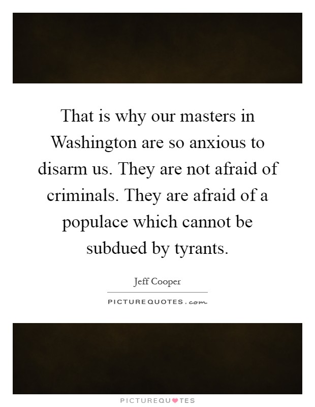 That is why our masters in Washington are so anxious to disarm us. They are not afraid of criminals. They are afraid of a populace which cannot be subdued by tyrants Picture Quote #1