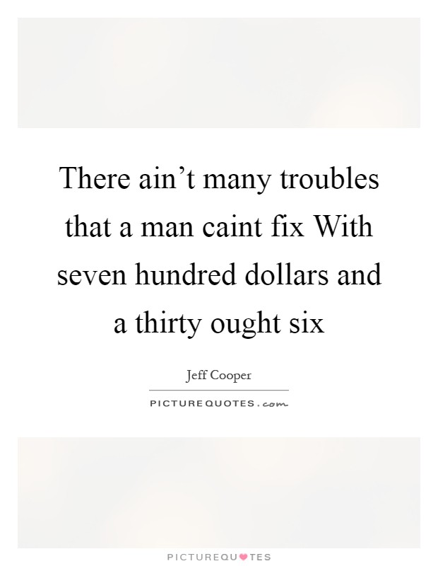There ain't many troubles that a man caint fix With seven hundred dollars and a thirty ought six Picture Quote #1
