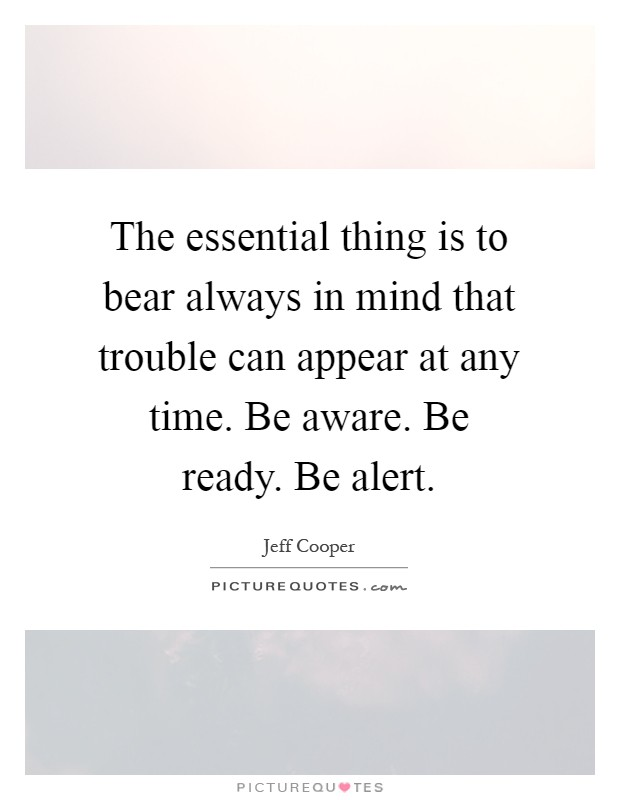 The essential thing is to bear always in mind that trouble can appear at any time. Be aware. Be ready. Be alert Picture Quote #1