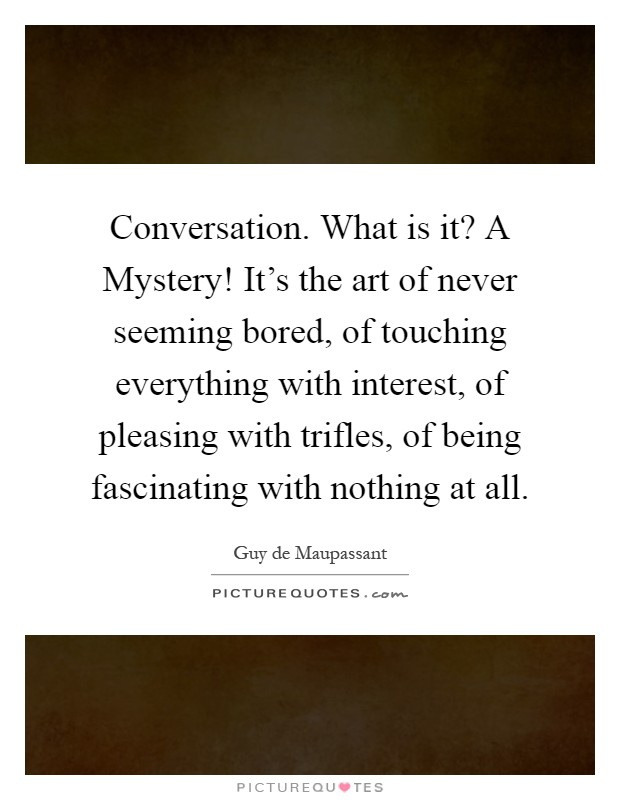 Conversation. What is it? A Mystery! It's the art of never seeming bored, of touching everything with interest, of pleasing with trifles, of being fascinating with nothing at all Picture Quote #1