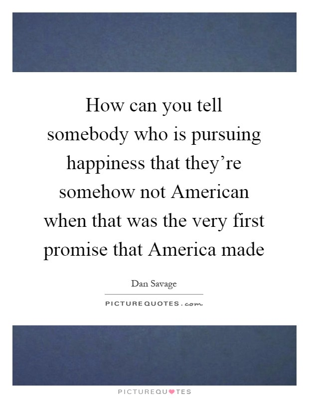 How can you tell somebody who is pursuing happiness that they're somehow not American when that was the very first promise that America made Picture Quote #1