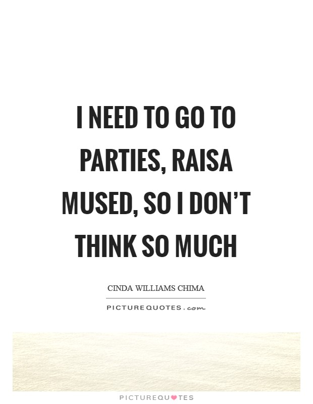 I need to go to parties, Raisa mused, so I don't think so much Picture Quote #1