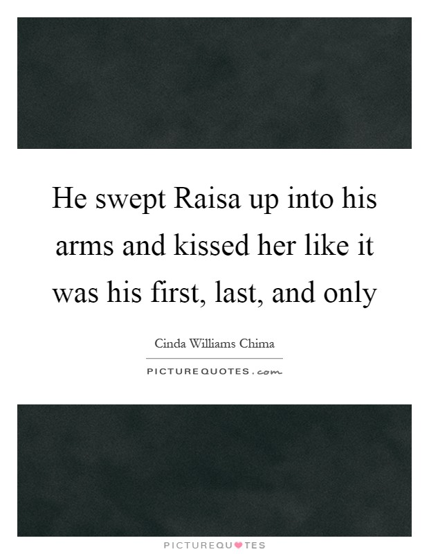 He swept Raisa up into his arms and kissed her like it was his first, last, and only Picture Quote #1