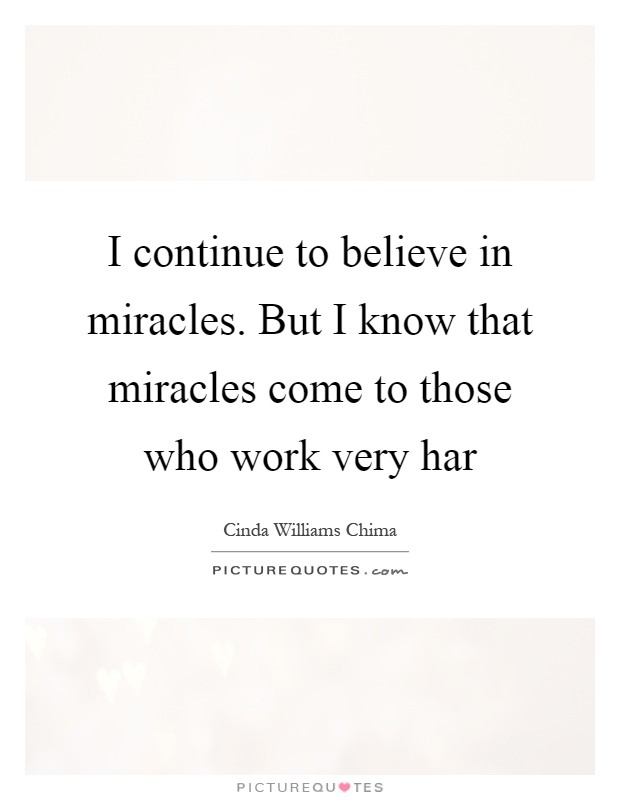 I continue to believe in miracles. But I know that miracles come to those who work very har Picture Quote #1
